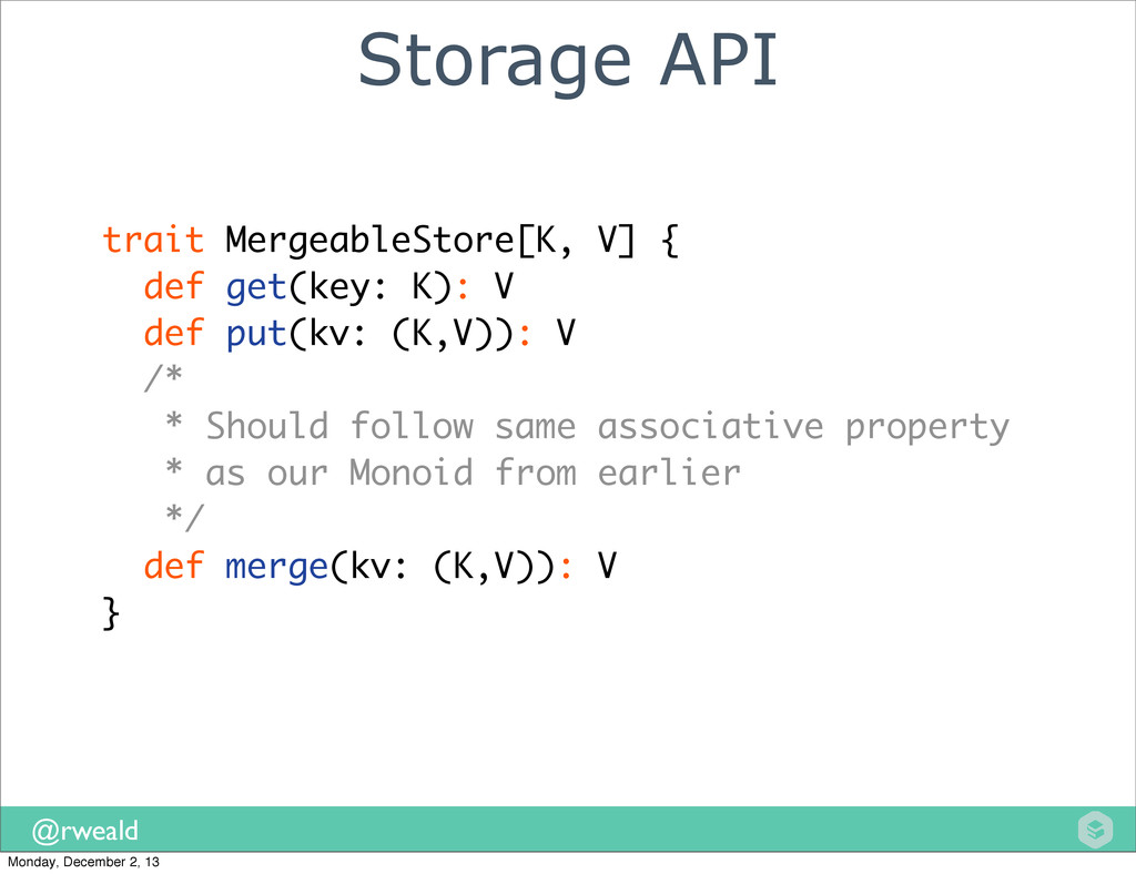 @rweald Storage API trait MergeableStore[K, V] ...