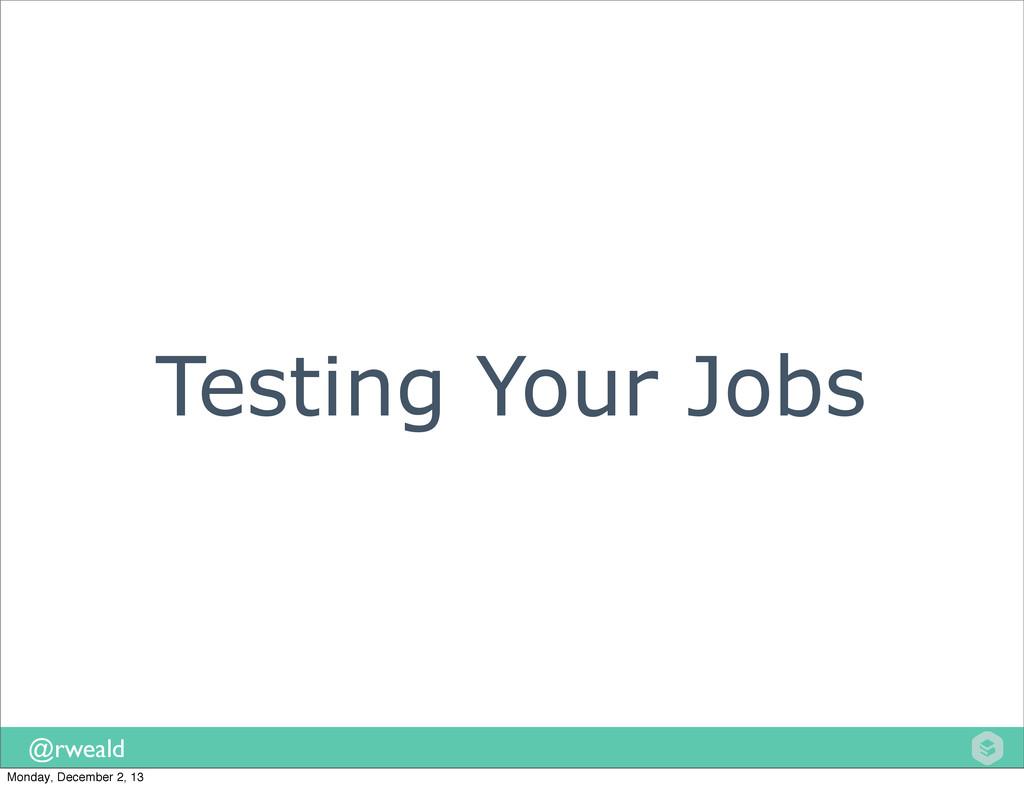 @rweald Testing Your Jobs Monday, December 2, 13