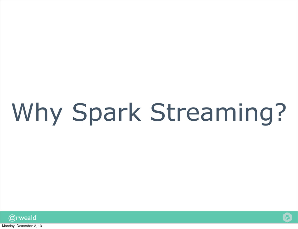 @rweald Why Spark Streaming? Monday, December 2...