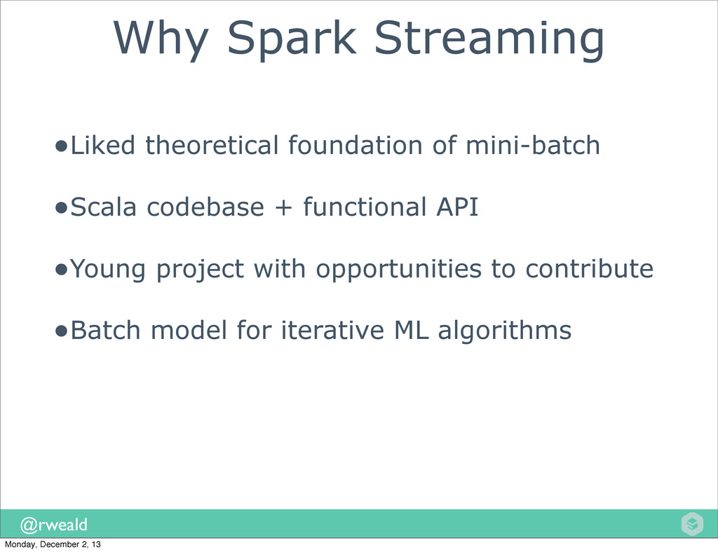 @rweald Why Spark Streaming •Liked theoretical ...