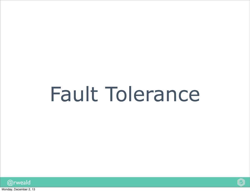 @rweald Fault Tolerance Monday, December 2, 13