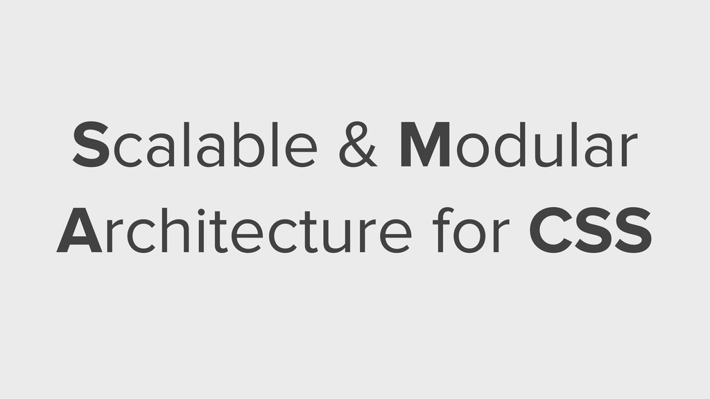 Scalable & Modular Architecture for CSS