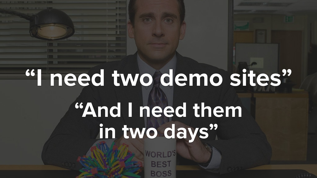 """I need two demo sites"" ""And I need them in two..."
