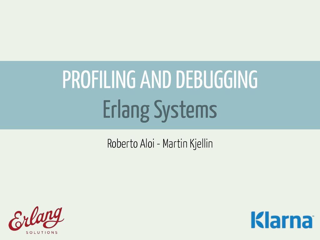 PROFILING AND DEBUGGING Erlang Systems Roberto ...