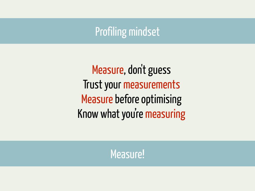 Measure, don't guess Trust your measurements Me...