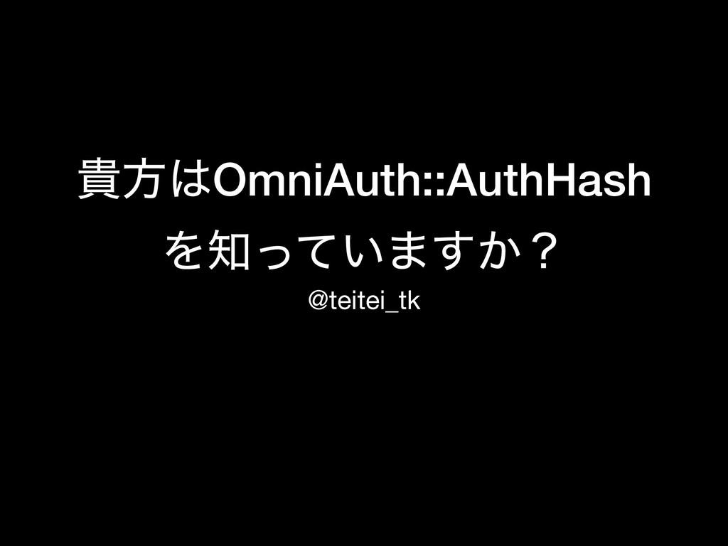 وํOmniAuth::AuthHash Λ͍ͬͯ·͔͢ʁ @teitei_tk