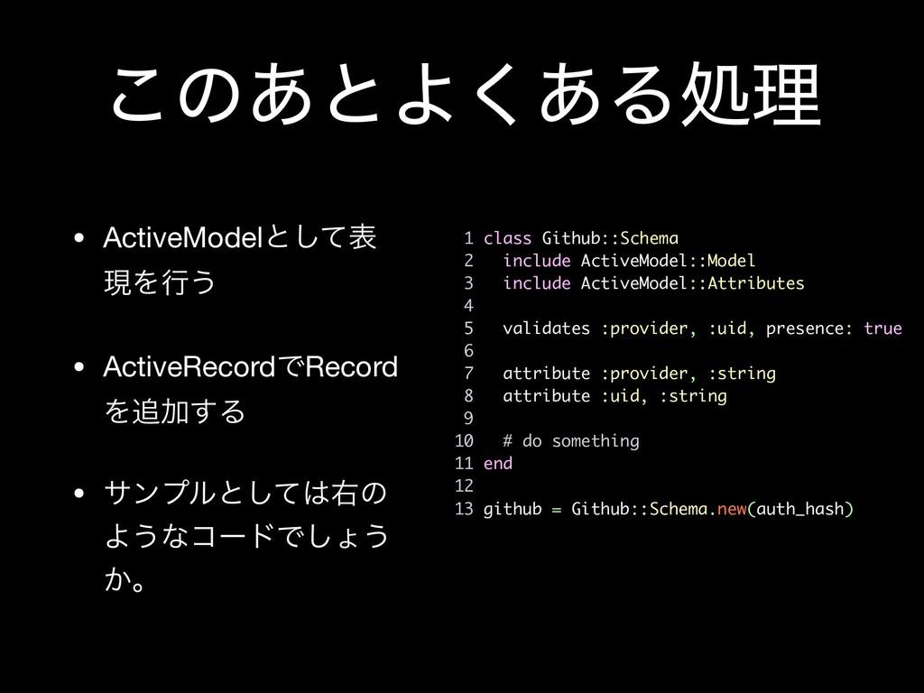 ͜ͷ͋ͱΑ͋͘Δॲཧ • ActiveModelͱͯ͠ද ݱΛߦ͏  • ActiveReco...