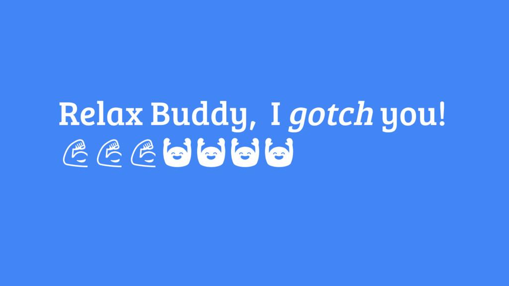 Relax Buddy, I gotch you!