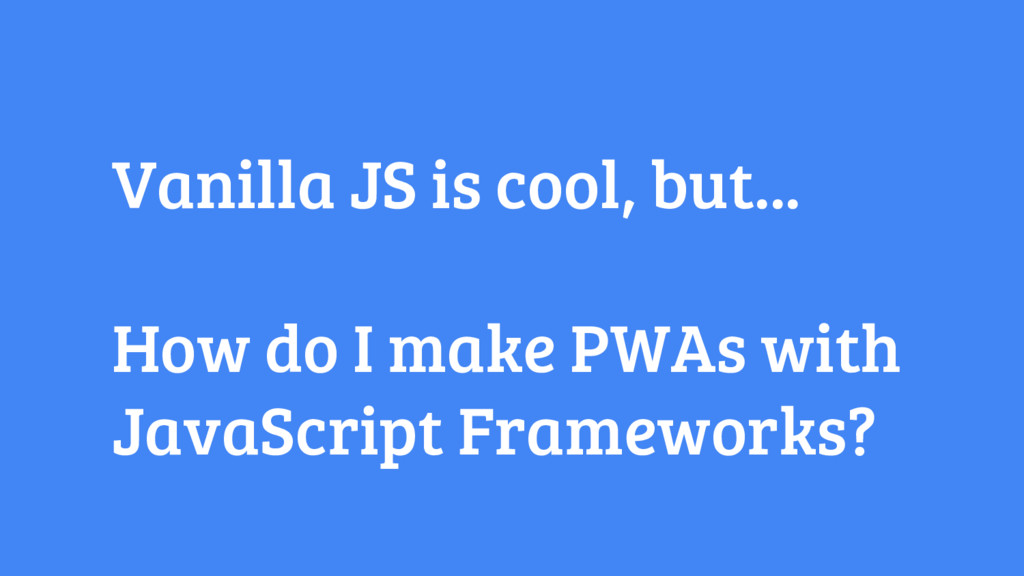 Vanilla JS is cool, but... How do I make PWAs w...