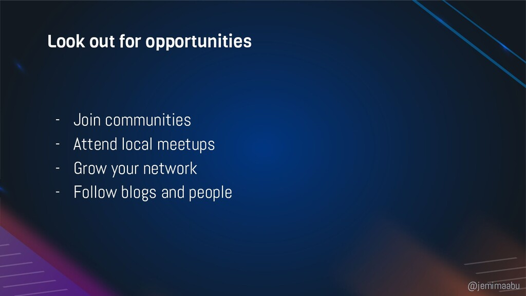 Look out for opportunities - Join communities -...