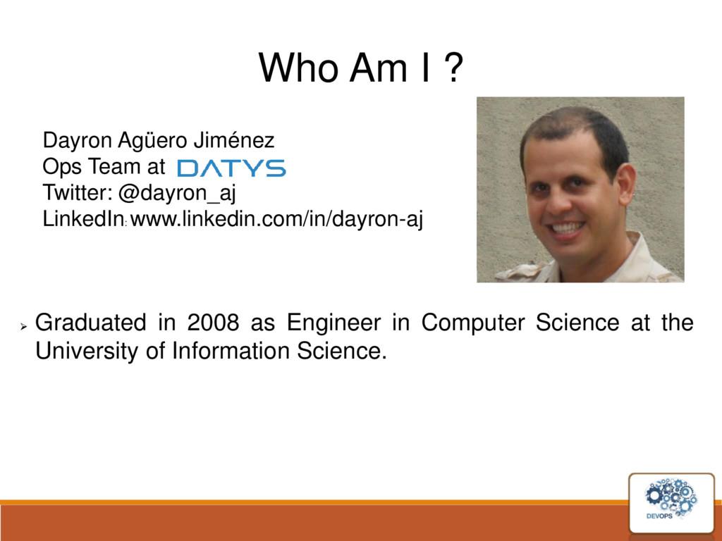 Who Am I ? Dayron Agüero Jiménez Ops Team at Tw...