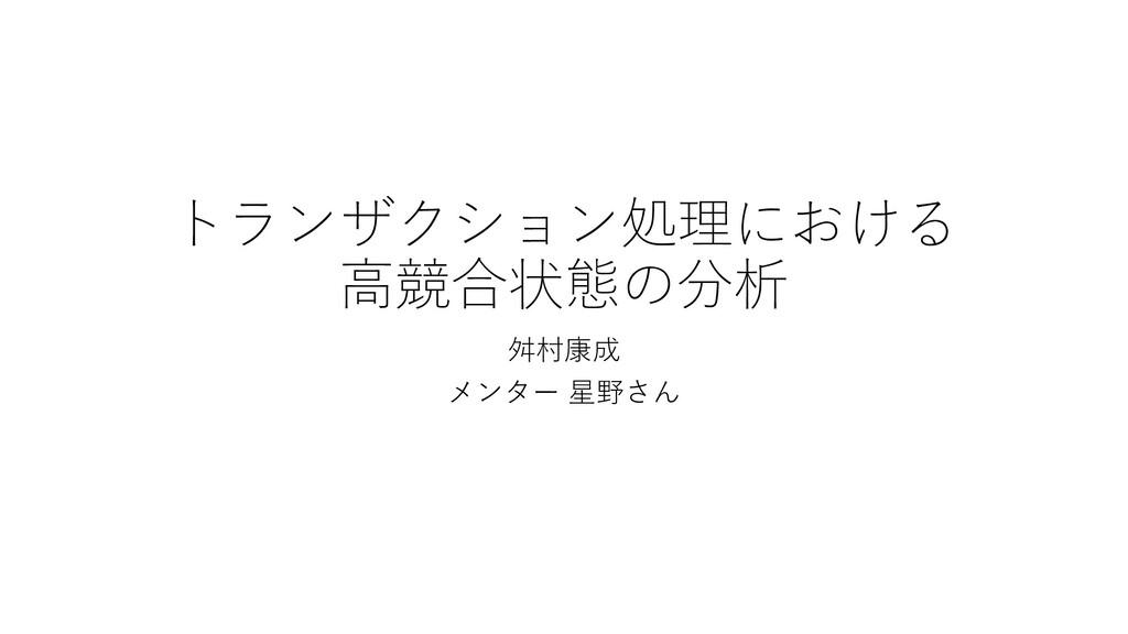 トランザクション処理における ⾼競合状態の分析 ⾇村康成 メンター 星野さん