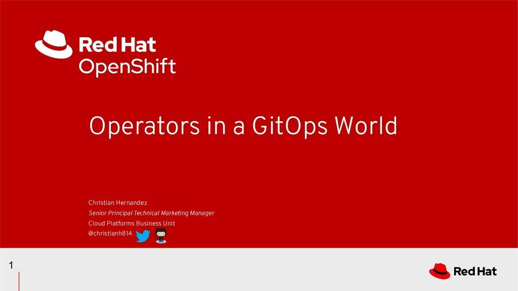 Operators in a GitOps World 1 Christian Hernand...