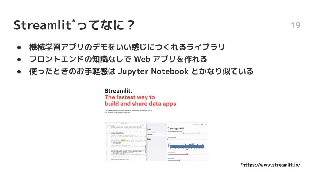 Streamlit*ってなに? ● 機械学習アプリのデモをいい感じにつくれるライブラリ ● フ...