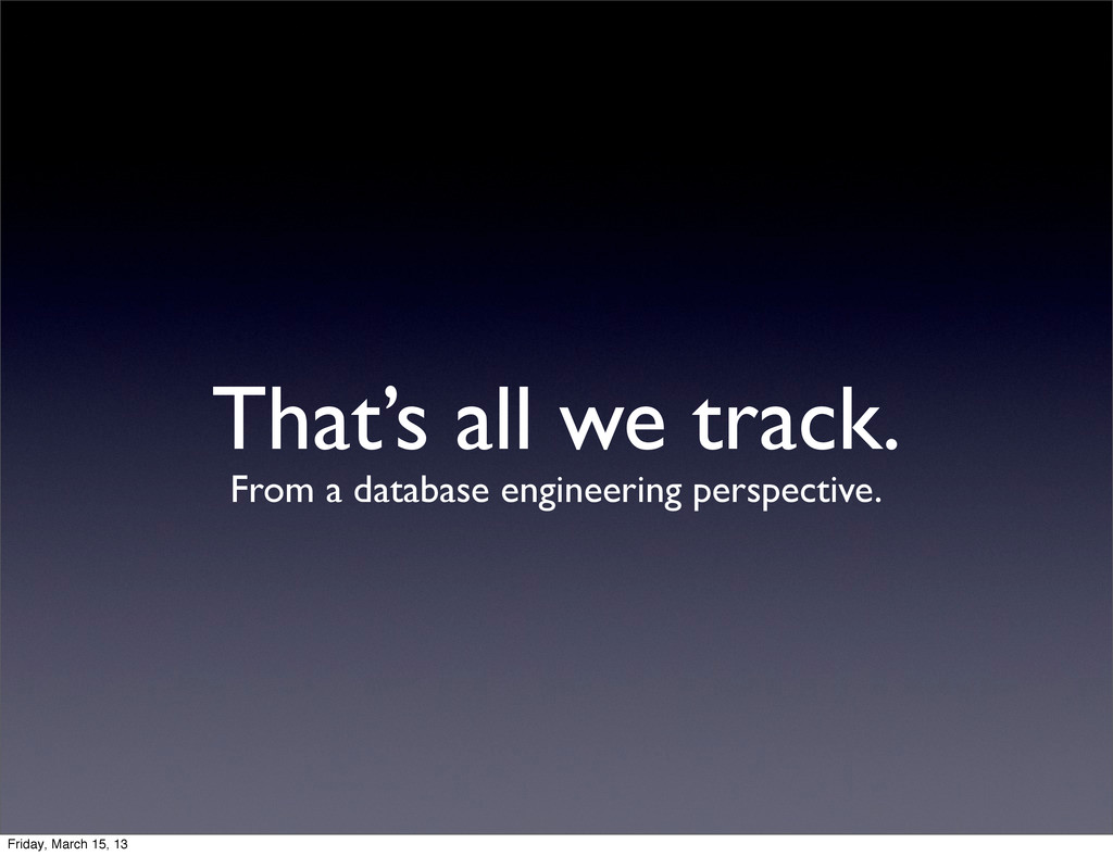 That's all we track. From a database engineerin...