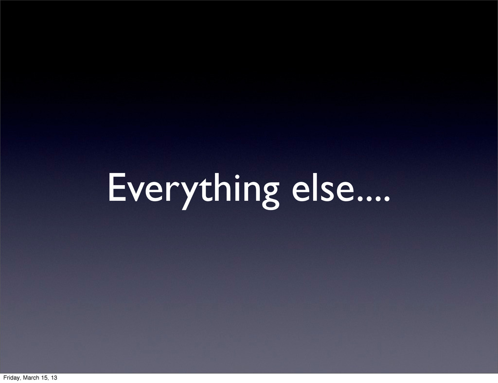 Everything else.... Friday, March 15, 13