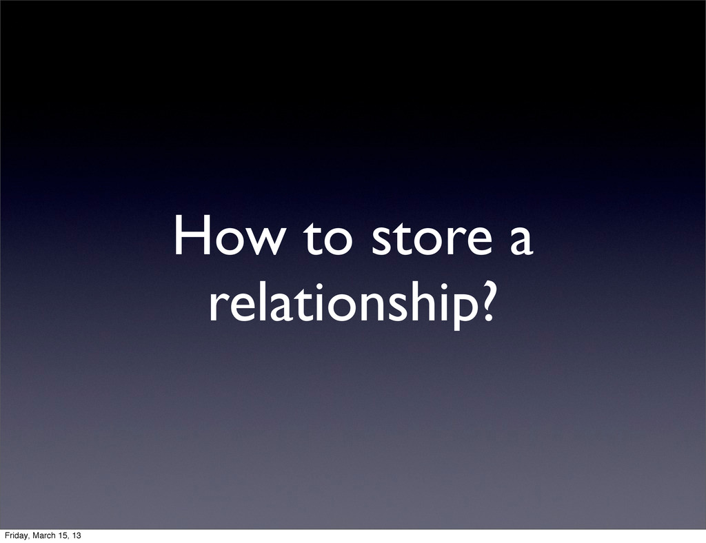 How to store a relationship? Friday, March 15, ...