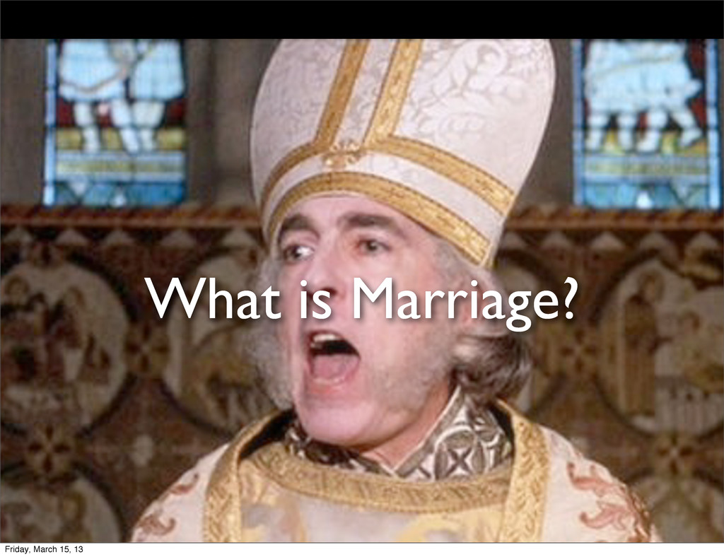 What is Marriage? Friday, March 15, 13