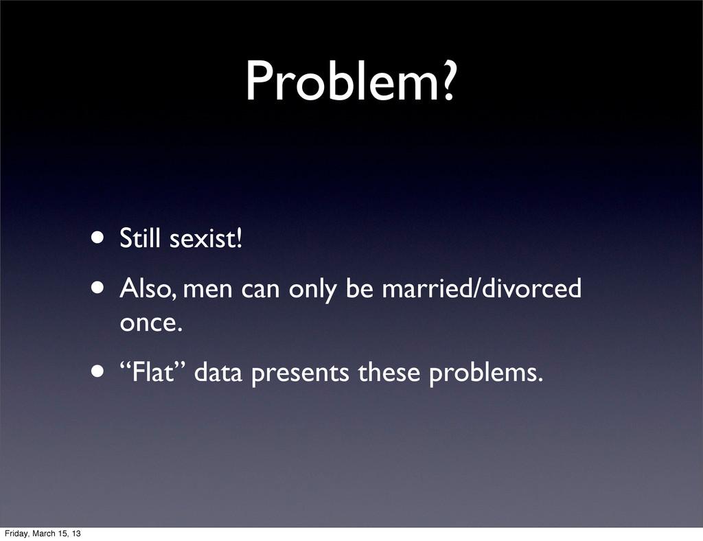 Problem? • Still sexist! • Also, men can only b...