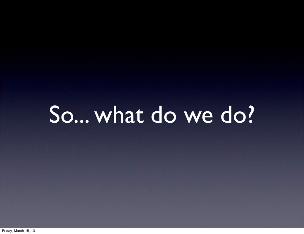 So... what do we do? Friday, March 15, 13