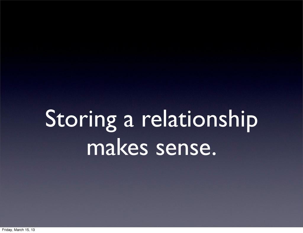 Storing a relationship makes sense. Friday, Mar...
