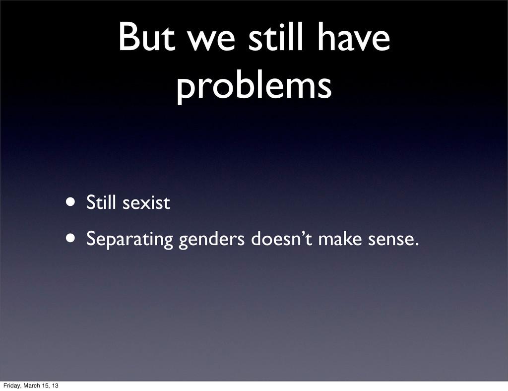 But we still have problems • Still sexist • Sep...