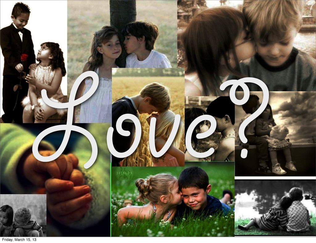 Love? Friday, March 15, 13