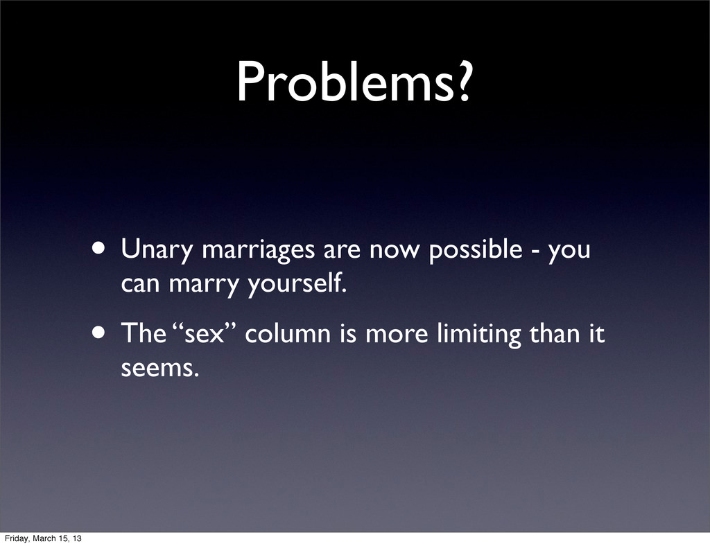 Problems? • Unary marriages are now possible - ...