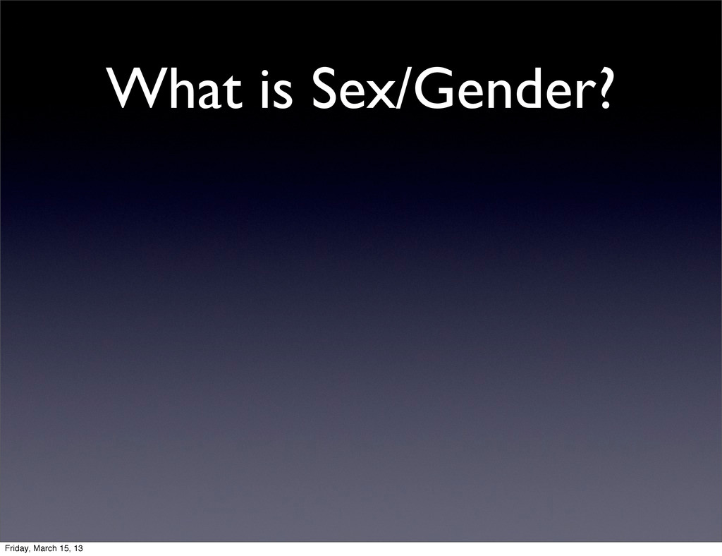 What is Sex/Gender? Friday, March 15, 13