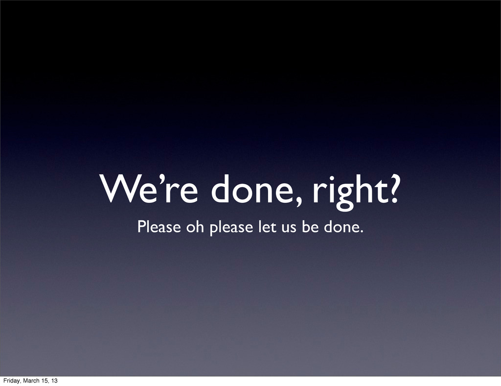 We're done, right? Please oh please let us be d...