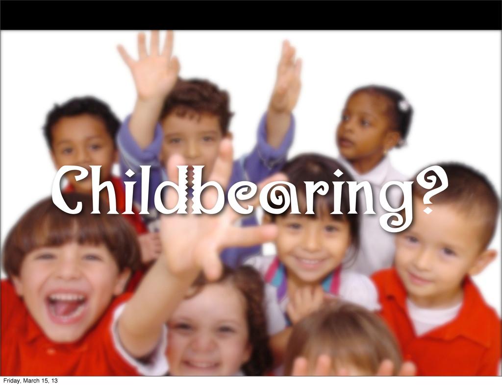 Childbearing? Friday, March 15, 13