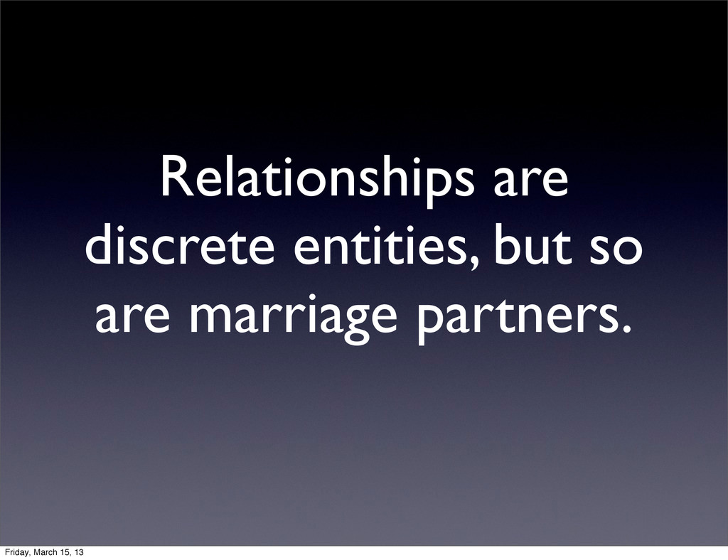 Relationships are discrete entities, but so are...