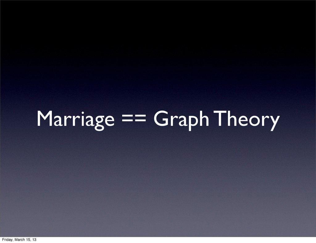 Marriage == Graph Theory Friday, March 15, 13