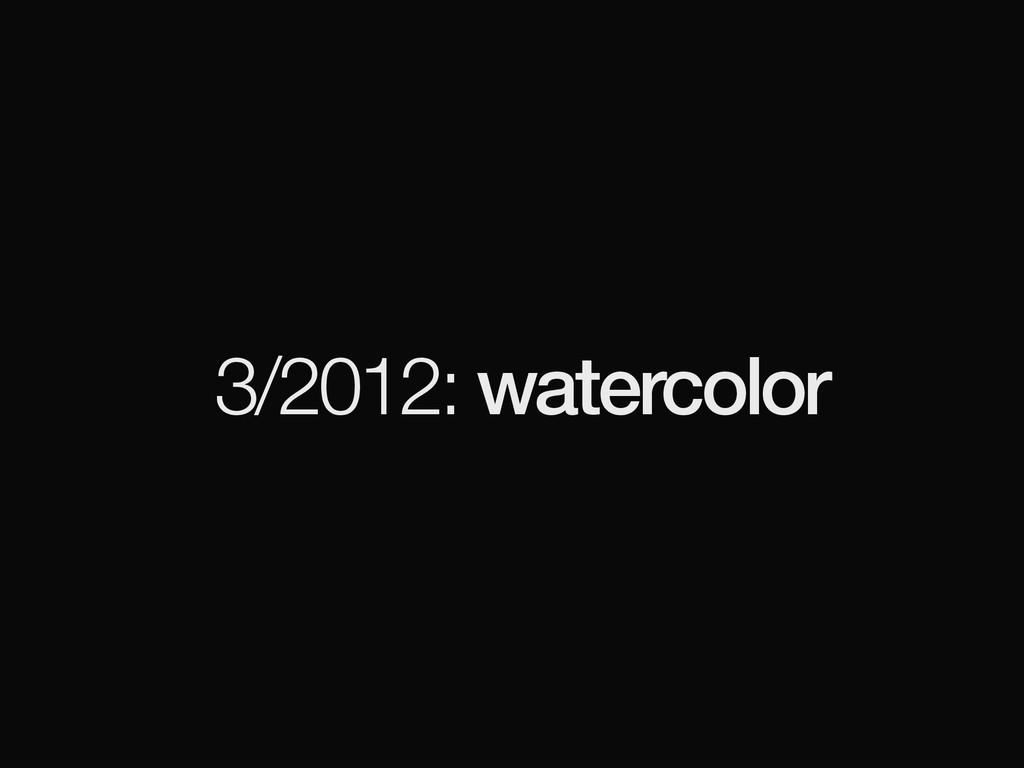 3/2012: watercolor