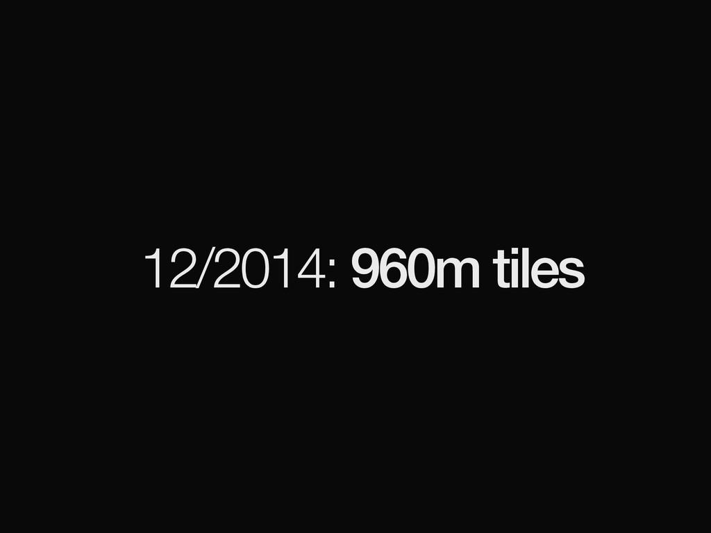 12/2014: 960m tiles