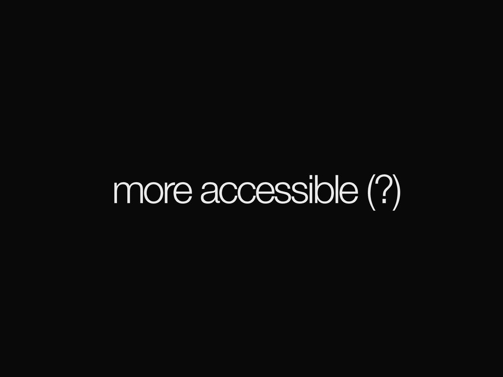 more accessible (?)