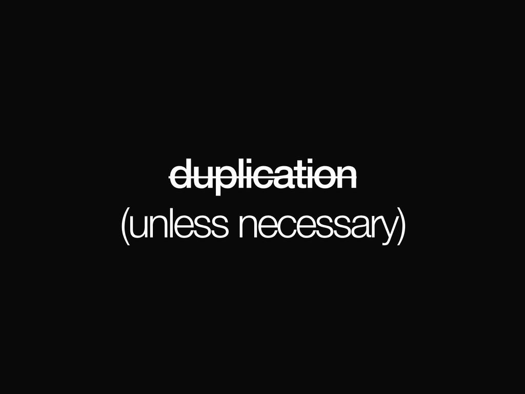 duplication (unless necessary)