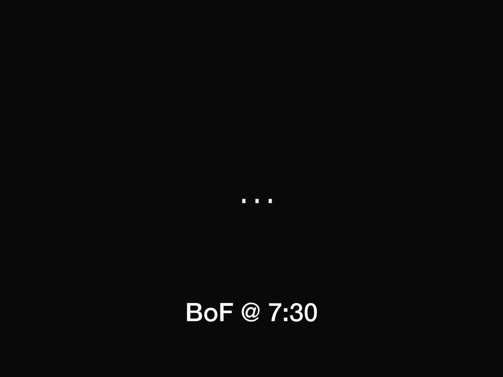 … BoF @ 7:30