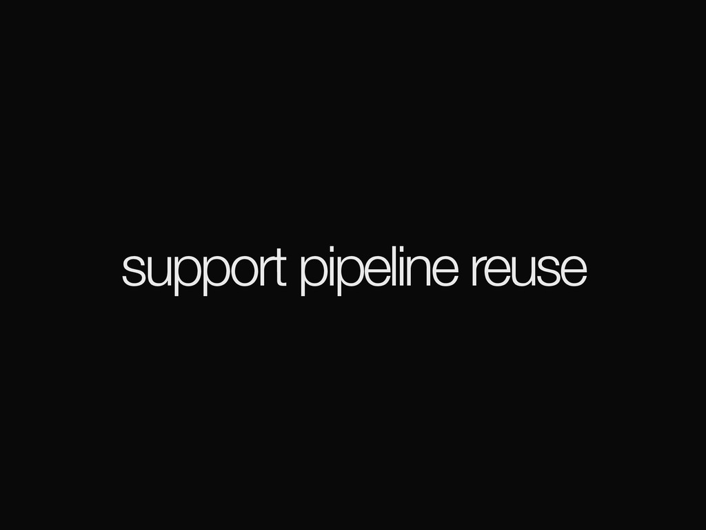 support pipeline reuse