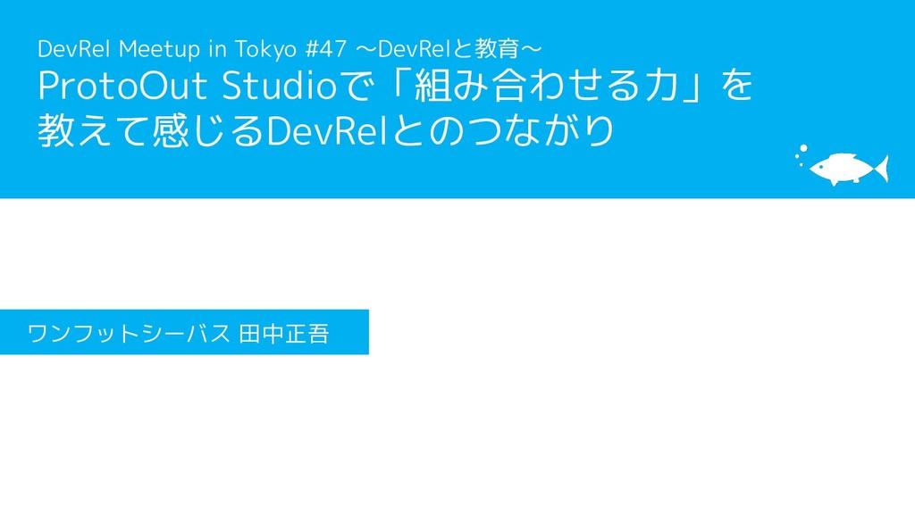 [サブタイトル] [タイトル] ワンフットシーバス 田中正吾 DevRel Meetup in...