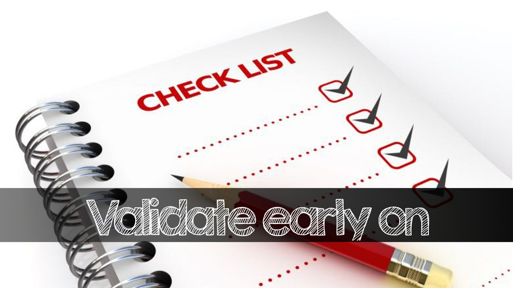 Validate early on