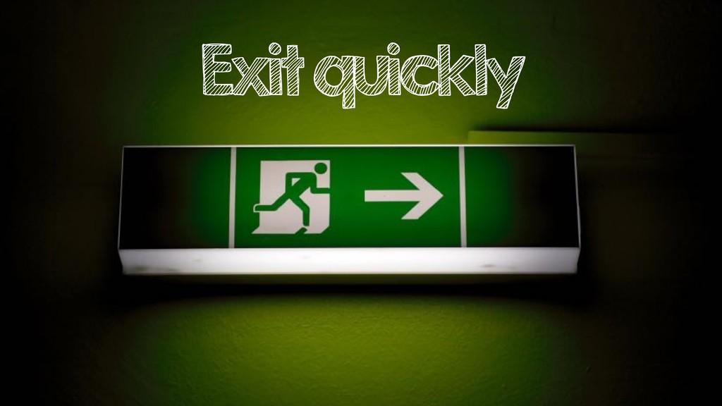 Exit quickly