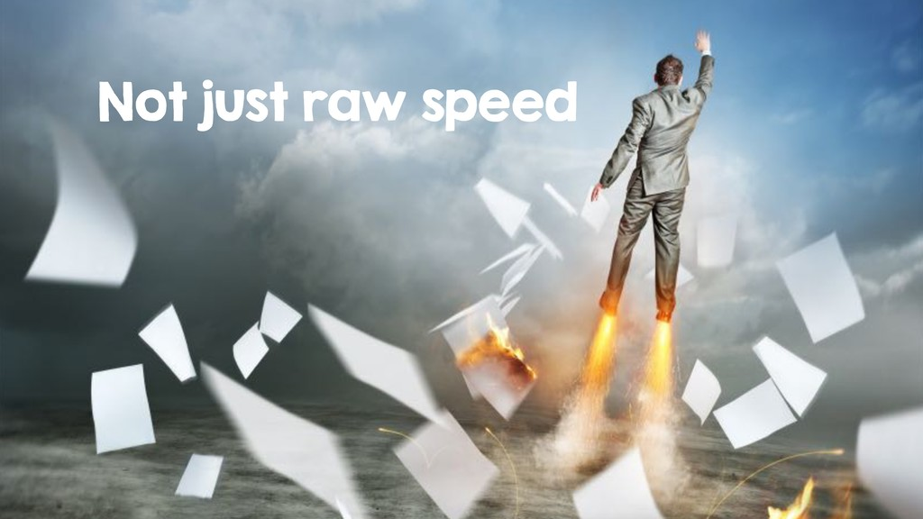 Not just raw speed