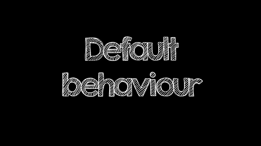 Default behaviour