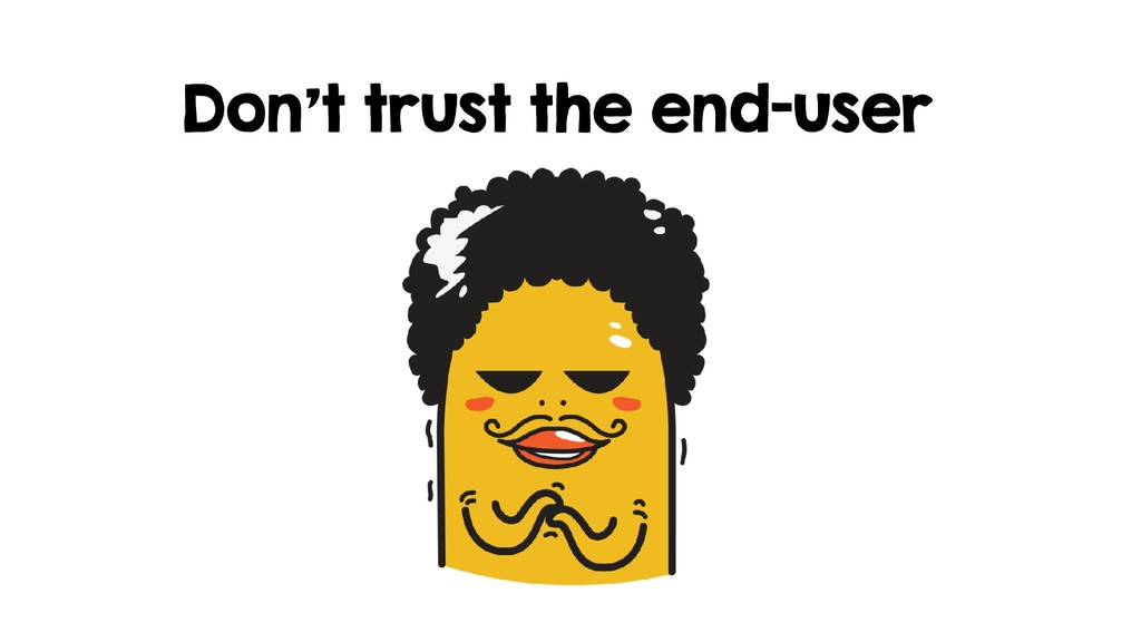 Don't trust the end-user