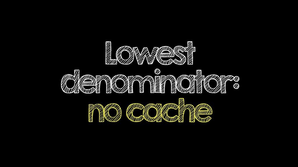 Lowest denominator: no cache