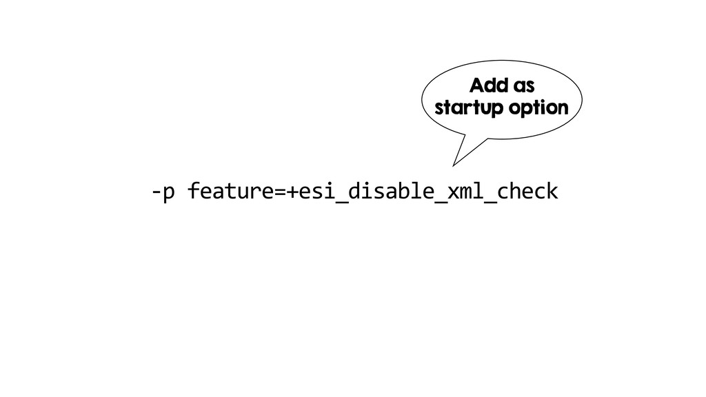 -p feature=+esi_disable_xml_check Add as startu...