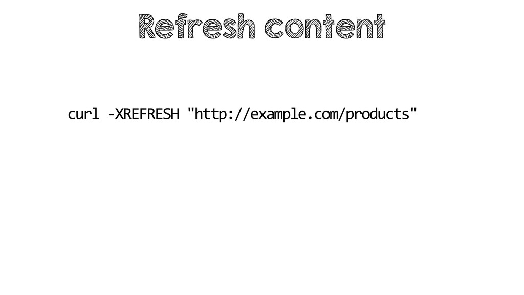 "Refresh content curl -XREFRESH ""http://example...."