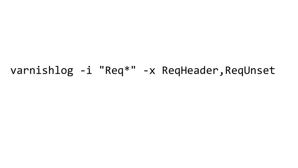 """varnishlog -i """"Req*"""" -x ReqHeader,ReqUnset"""