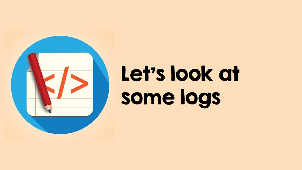 Let's look at some logs
